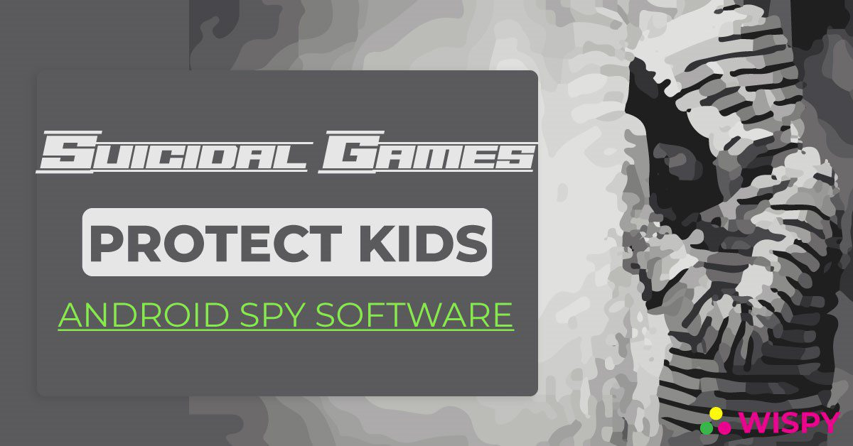 Suicidal Games - Use of Android Spy Software to Protect Kids
