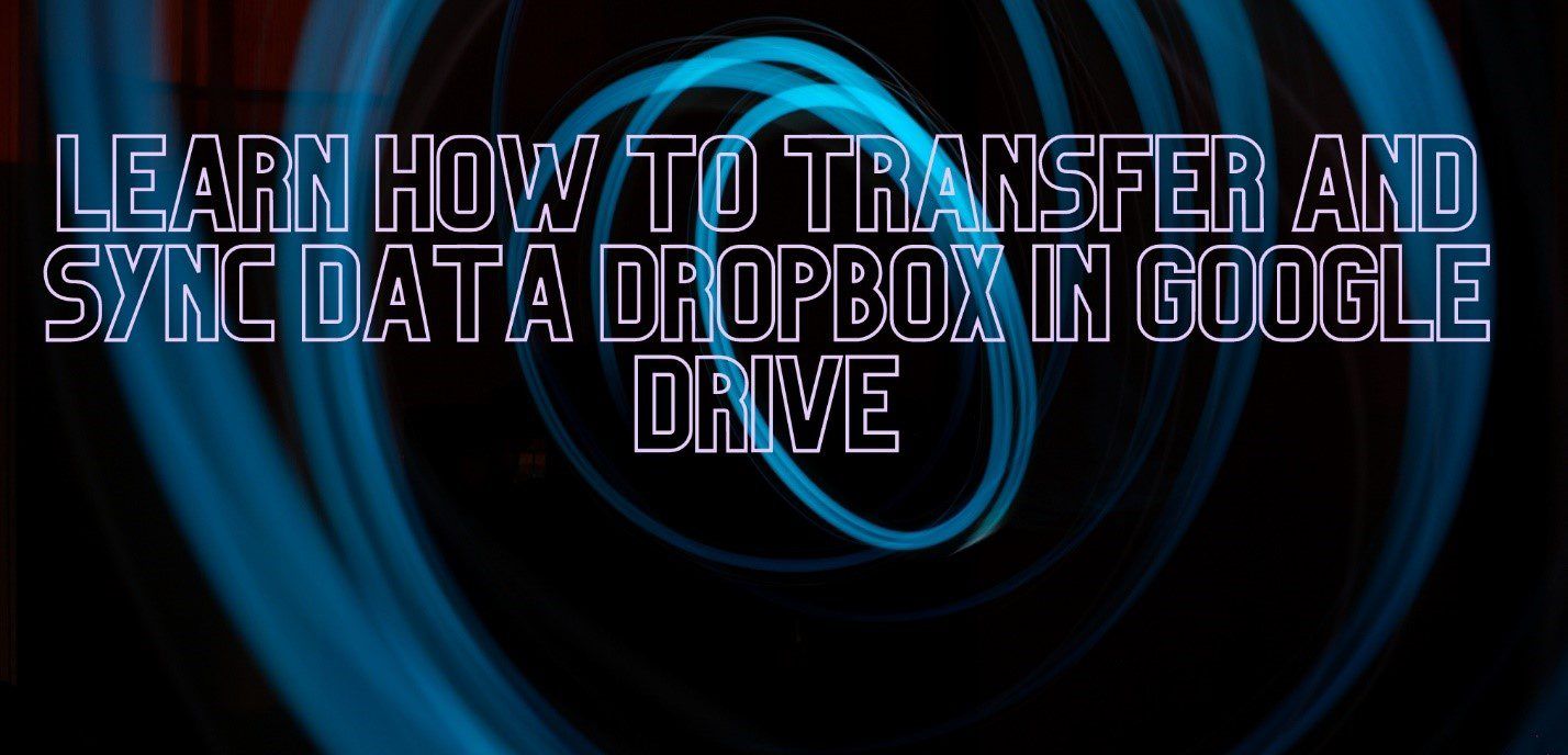 Learn how to transfer and sync data Dropbox in Google Drive