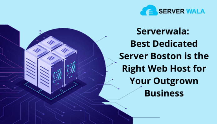 Serverwala: Best Dedicated Server Boston is the Right Web Host for Your Outgrown Business